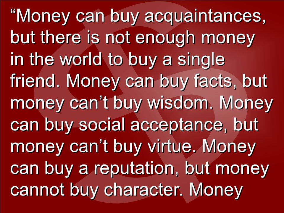 Money can buy acquaintances, but there is not enough money in the world to buy a single friend.