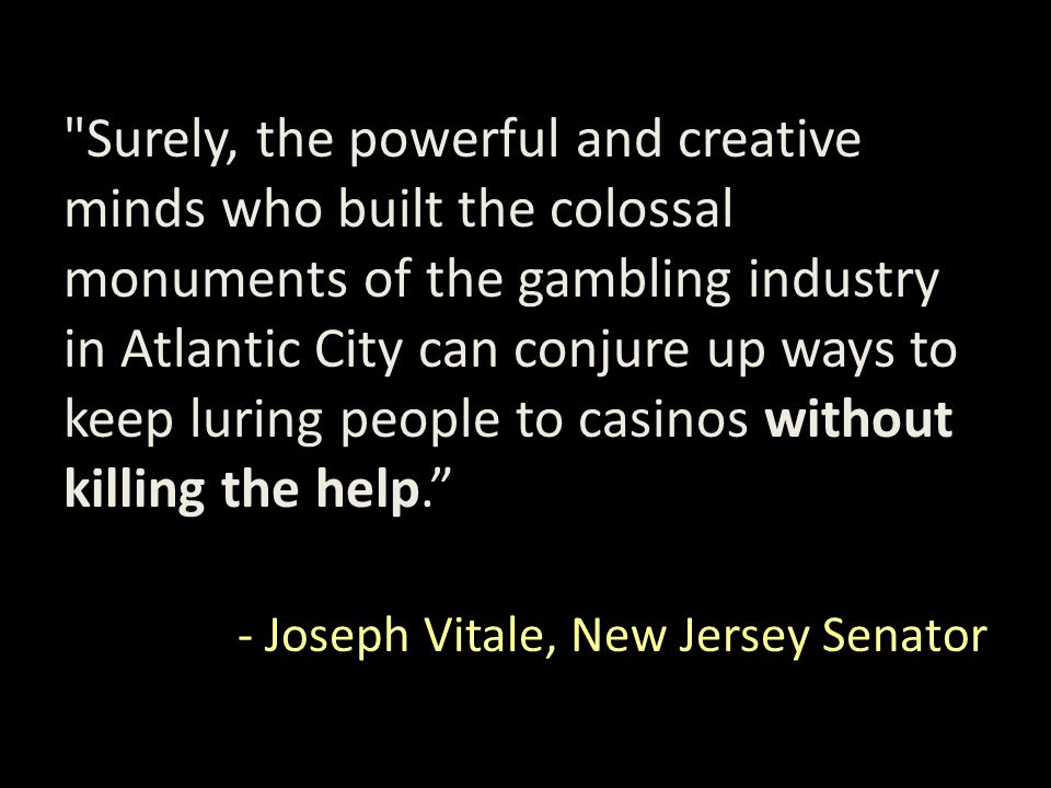 Surely, the powerful and creative minds who built the colossal monuments of the gambling industry in Atlantic City can conjure up ways to keep luring people to casinos without killing the help. - Joseph Vitale, New Jersey Senator