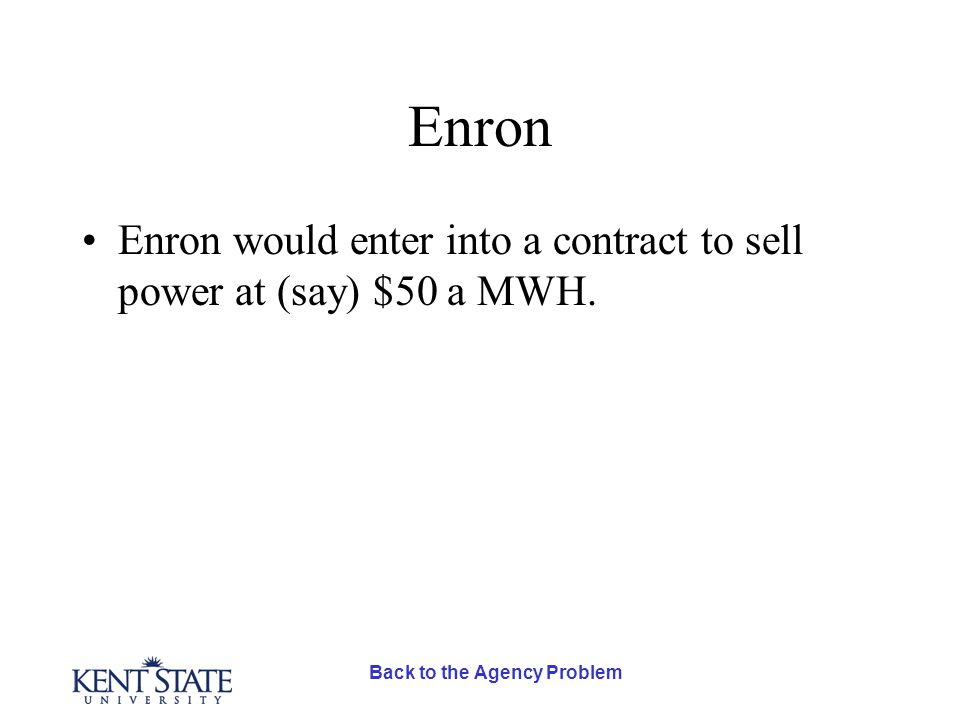 Back to the Agency Problem Enron Enron would enter into a contract to sell power at (say) $50 a MWH.