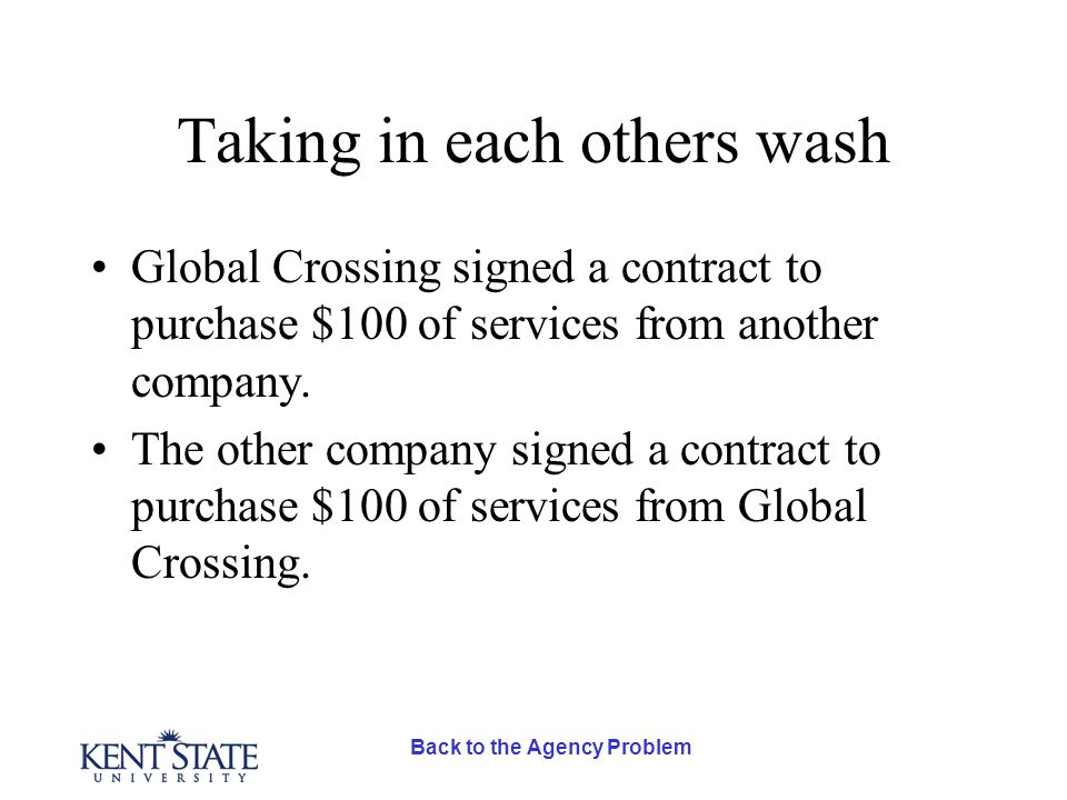 Back to the Agency Problem Taking in each others wash Global Crossing signed a contract to purchase $100 of services from another company.