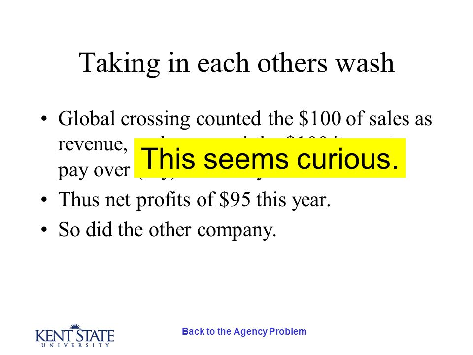 Back to the Agency Problem Taking in each others wash Global crossing counted the $100 of sales as revenue, and expensed the $100 it was to pay over (say) next 20 years.
