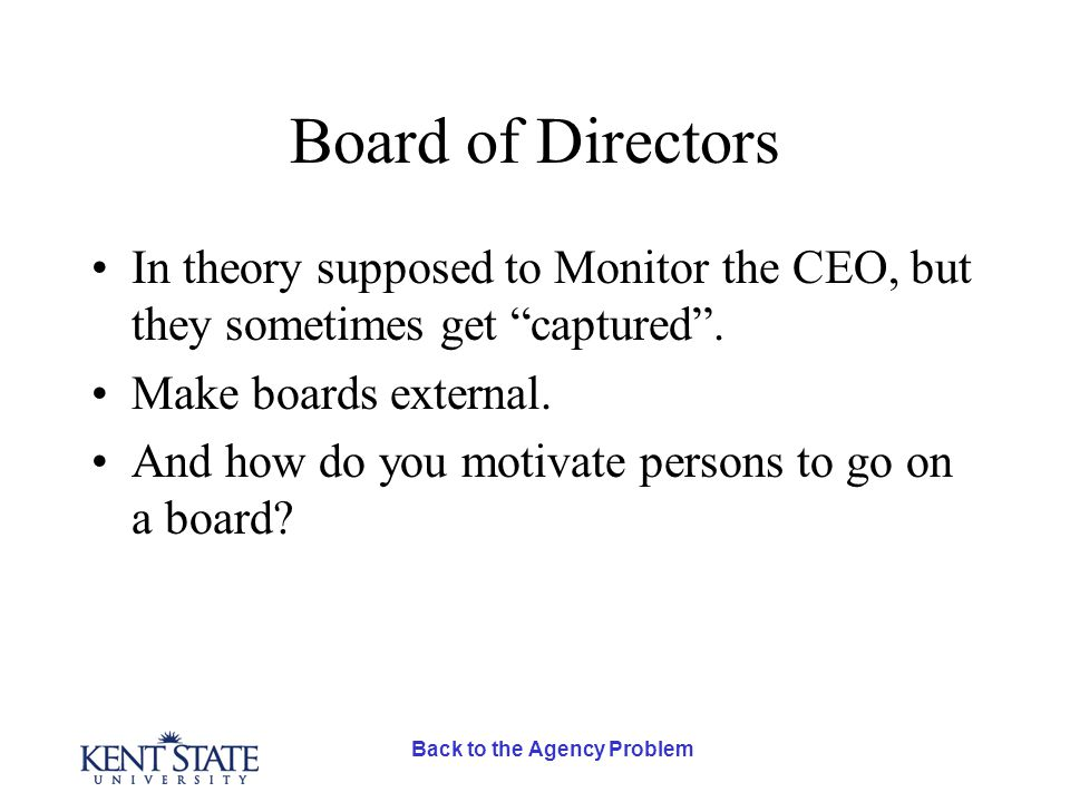 Back to the Agency Problem Board of Directors In theory supposed to Monitor the CEO, but they sometimes get captured .