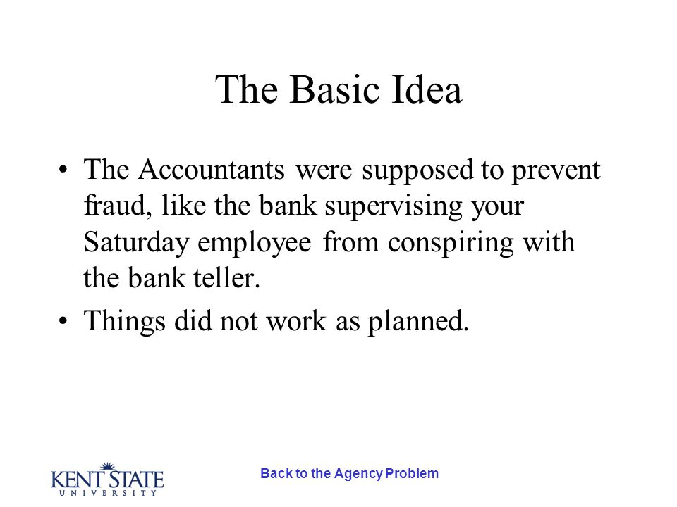 Back to the Agency Problem The Basic Idea The Accountants were supposed to prevent fraud, like the bank supervising your Saturday employee from conspiring with the bank teller.