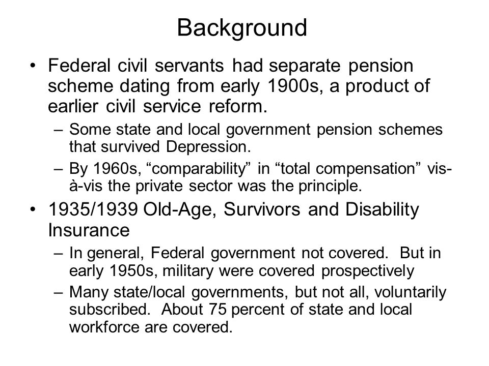 Background Federal civil servants had separate pension scheme dating from early 1900s, a product of earlier civil service reform.