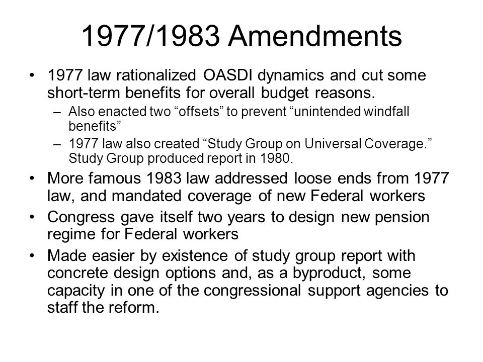 1977/1983 Amendments 1977 law rationalized OASDI dynamics and cut some short-term benefits for overall budget reasons.