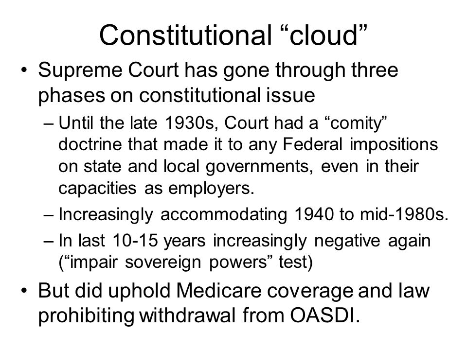 Constitutional cloud Supreme Court has gone through three phases on constitutional issue –Until the late 1930s, Court had a comity doctrine that made it to any Federal impositions on state and local governments, even in their capacities as employers.