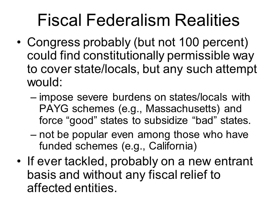 Fiscal Federalism Realities Congress probably (but not 100 percent) could find constitutionally permissible way to cover state/locals, but any such attempt would: –impose severe burdens on states/locals with PAYG schemes (e.g., Massachusetts) and force good states to subsidize bad states.