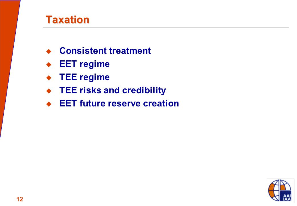 12 Taxation  Consistent treatment  EET regime  TEE regime  TEE risks and credibility  EET future reserve creation