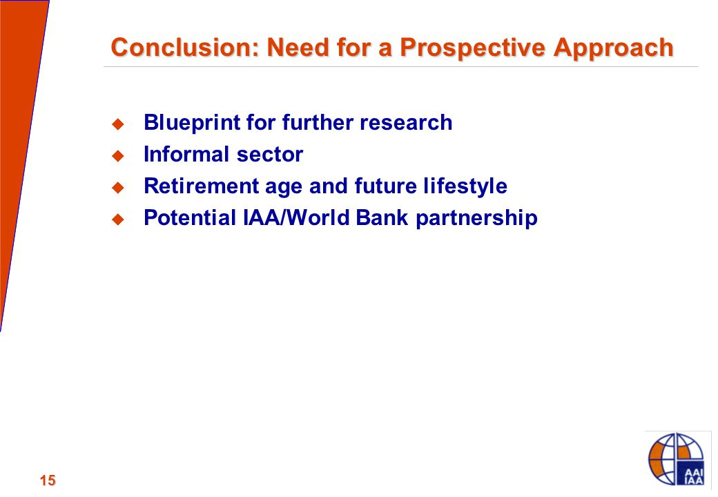 15 Conclusion: Need for a Prospective Approach  Blueprint for further research  Informal sector  Retirement age and future lifestyle  Potential IA