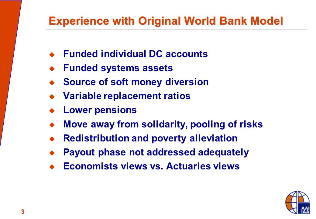 3 Experience with Original World Bank Model  Funded individual DC accounts  Funded systems assets  Source of soft money diversion  Variable replac