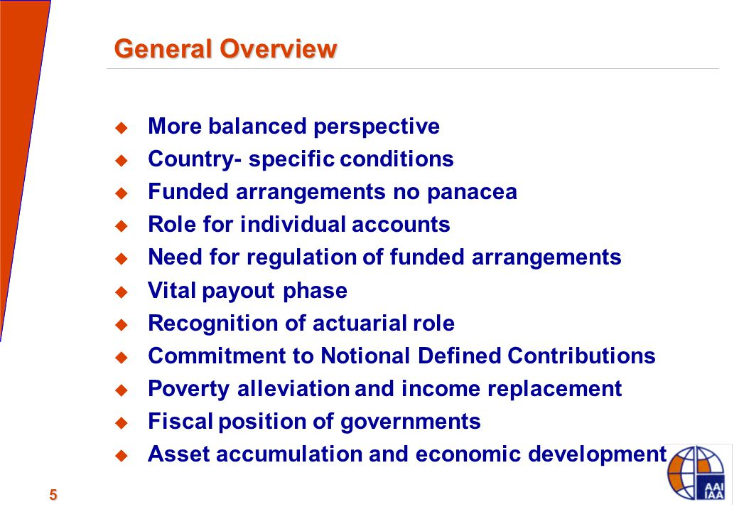 5 General Overview  More balanced perspective  Country- specific conditions  Funded arrangements no panacea  Role for individual accounts  Need f