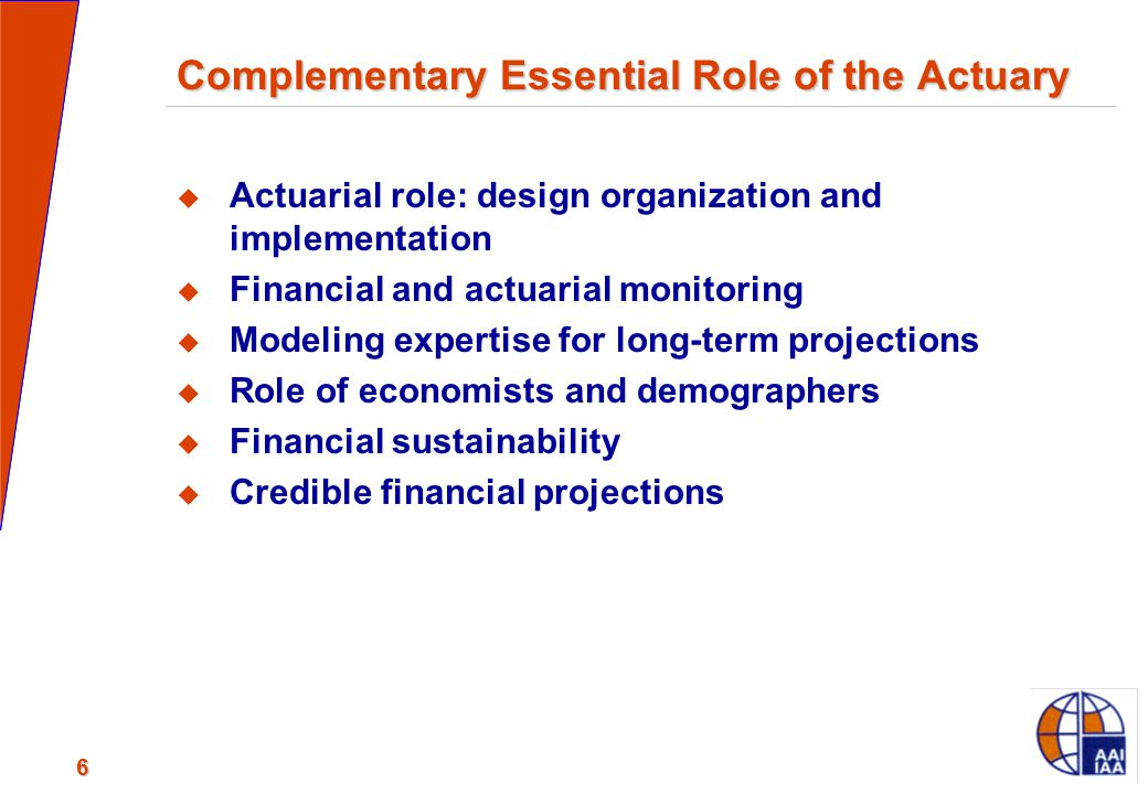 6 Complementary Essential Role of the Actuary  Actuarial role: design organization and implementation  Financial and actuarial monitoring  Modeling