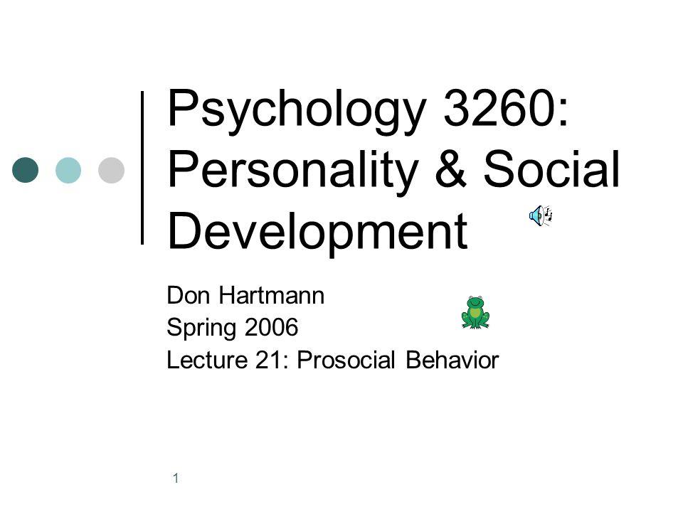 1 Psychology 3260: Personality & Social Development Don Hartmann Spring 2006 Lecture 21: Prosocial Behavior