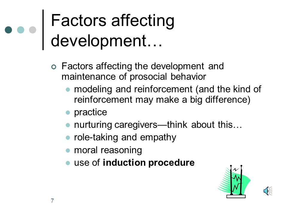7 Factors affecting development… Factors affecting the development and maintenance of prosocial behavior modeling and reinforcement (and the kind of reinforcement may make a big difference) practice nurturing caregivers—think about this… role-taking and empathy moral reasoning use of induction procedure