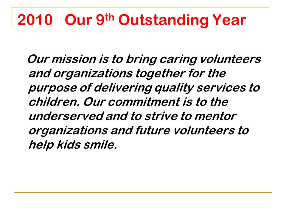 2010 Our 9 th Outstanding Year Community Impact 17,982 Children Served to date $4,580,279 Services Provided to date 1301 Volunteers in 2010