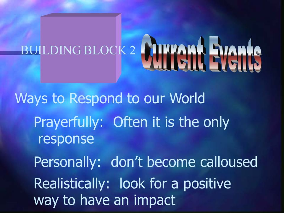 BUILDING BLOCK 2 Ways to Respond to our World Prayerfully: Often it is the only response Personally: don't become calloused Realistically: look for a positive way to have an impact