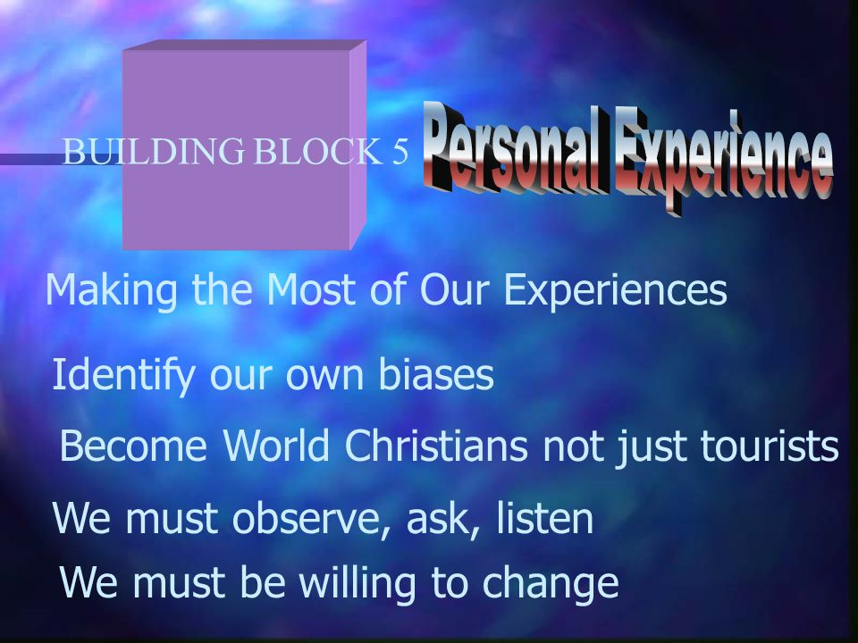 BUILDING BLOCK 5 Making the Most of Our Experiences Identify our own biases Become World Christians not just tourists We must observe, ask, listen We must be willing to change