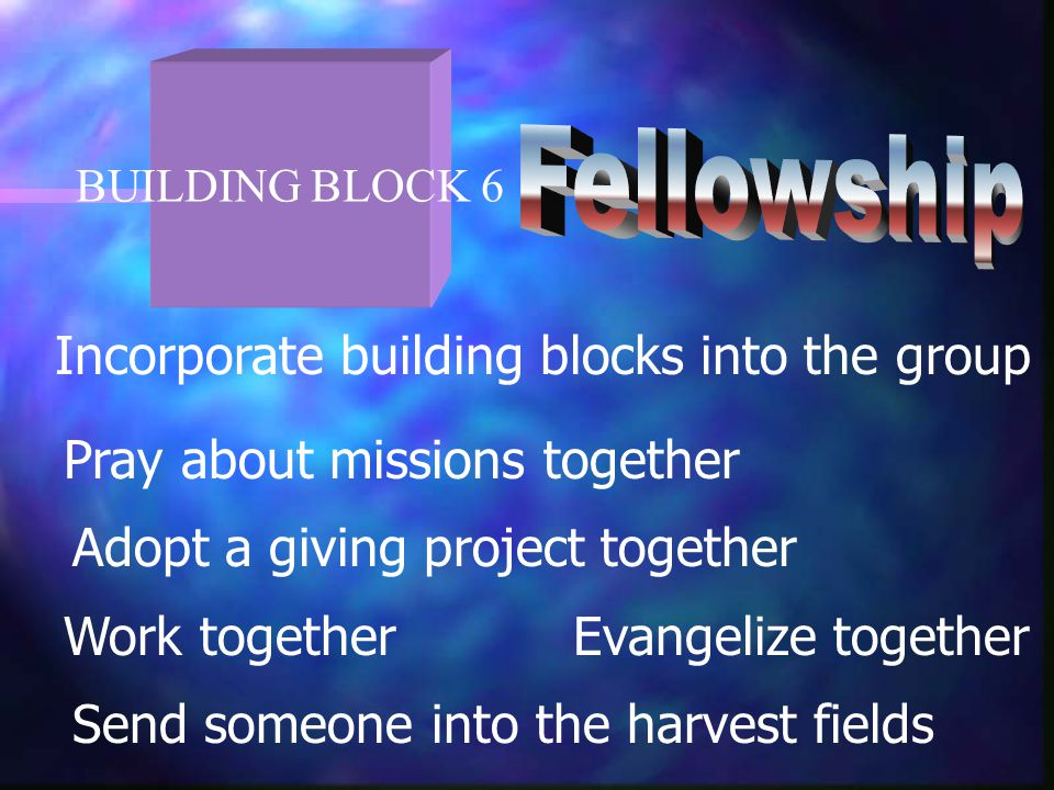BUILDING BLOCK 6 Incorporate building blocks into the group Pray about missions together Adopt a giving project together Work togetherEvangelize together Send someone into the harvest fields
