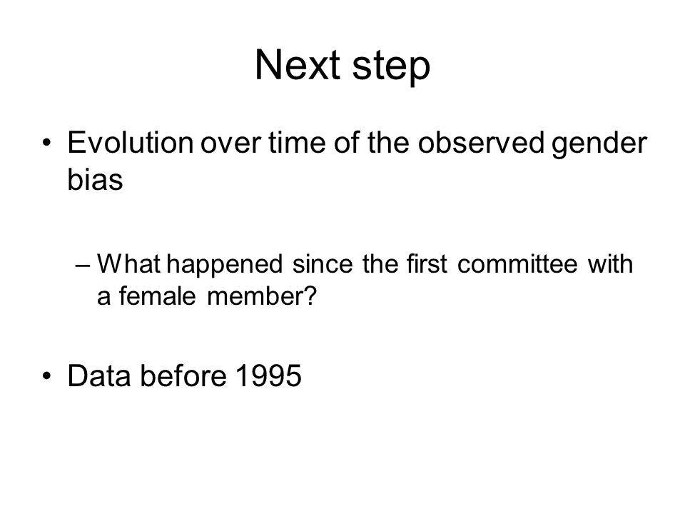 Next step Evolution over time of the observed gender bias –What happened since the first committee with a female member.