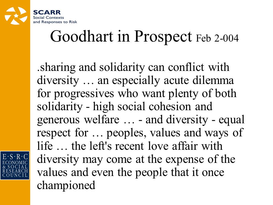 Goodhart in Prospect Feb 2-004.sharing and solidarity can conflict with diversity … an especially acute dilemma for progressives who want plenty of both solidarity - high social cohesion and generous welfare … - and diversity - equal respect for … peoples, values and ways of life … the left s recent love affair with diversity may come at the expense of the values and even the people that it once championed