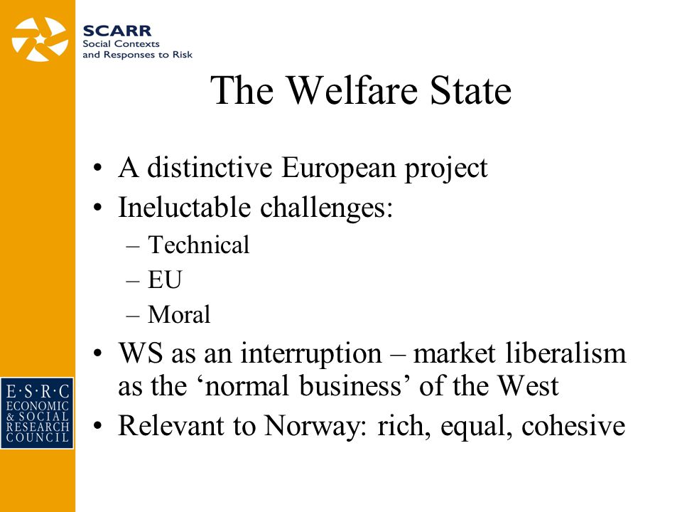 The Welfare State A distinctive European project Ineluctable challenges: –Technical –EU –Moral WS as an interruption – market liberalism as the 'normal business' of the West Relevant to Norway: rich, equal, cohesive