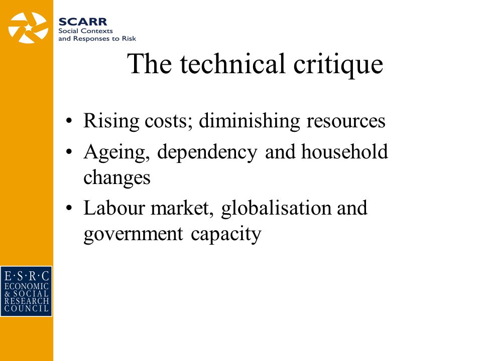 The technical critique Rising costs; diminishing resources Ageing, dependency and household changes Labour market, globalisation and government capacity