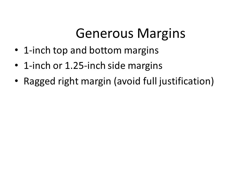 Generous Margins 1-inch top and bottom margins 1-inch or 1.25-inch side margins Ragged right margin (avoid full justification)