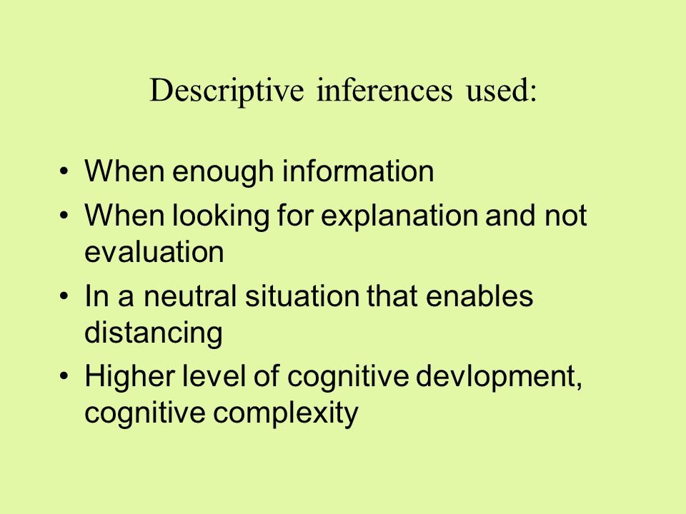Affective inferences used: When little information is available When we don't understand the situation –Discriminanda cannot be applied When the cognitive set is to evaluate and not to diagnose/describe When quick decision is required –Need for approach or avoidance reaction When the situation is emotionally involving With lower level of cognitive development (e.g.