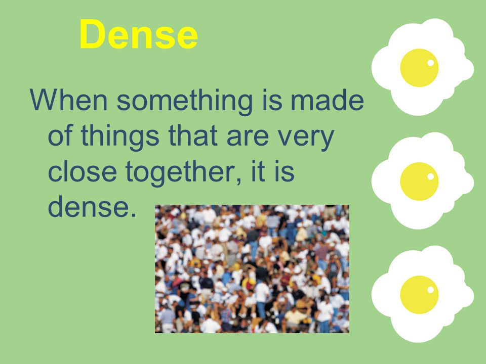 Dense When something is made of things that are very close together, it is dense.