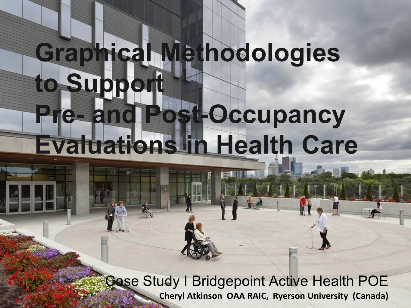 Graphical Methodologies to Support Pre- and Post-Occupancy Evaluations in Health Care Case Study I Bridgepoint Active Health POE Cheryl Atkinson OAA RAIC, Ryerson University (Canada)