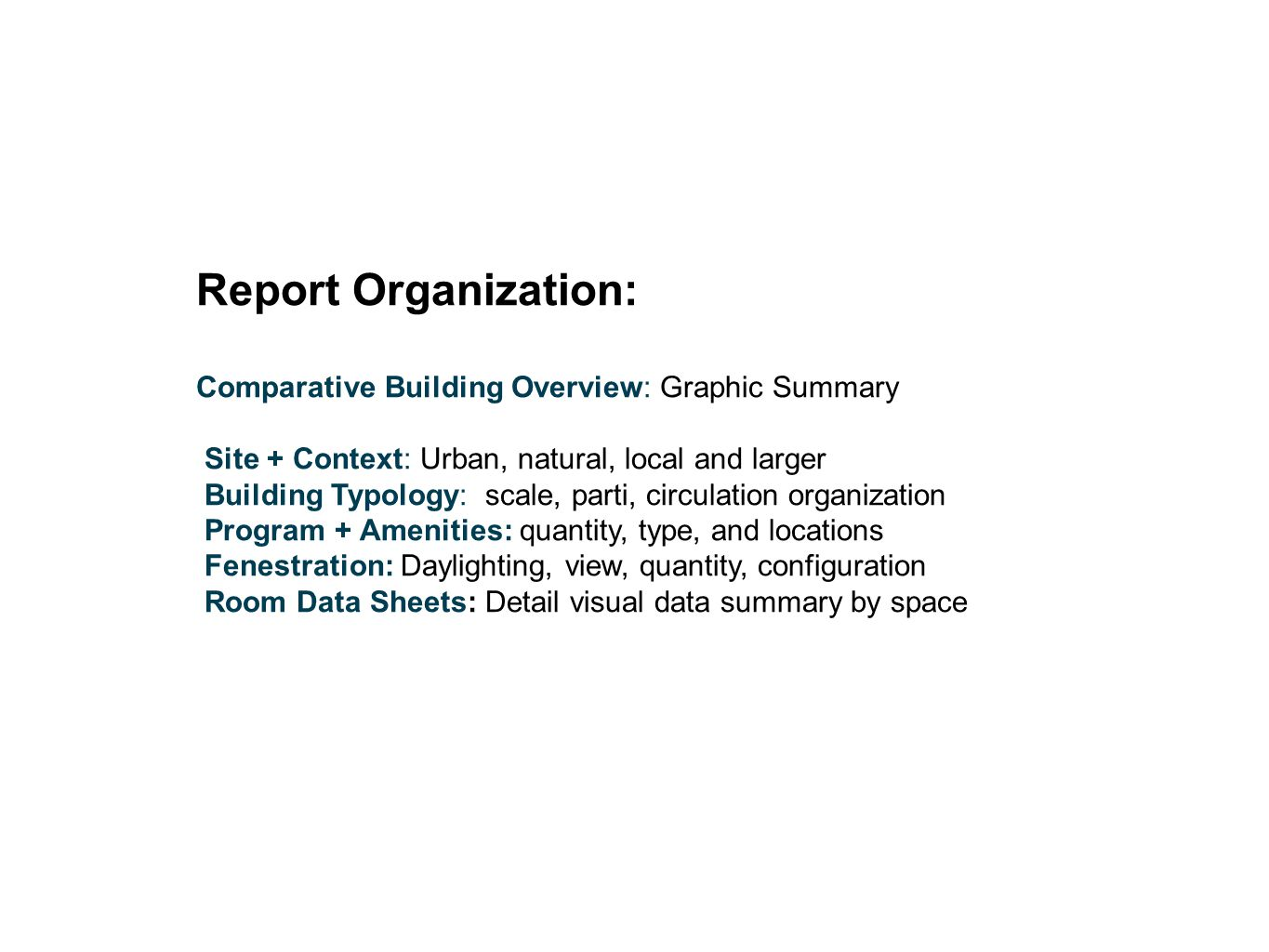 Report Organization: Comparative Building Overview: Graphic Summary Site + Context: Urban, natural, local and larger Building Typology: scale, parti, circulation organization Program + Amenities: quantity, type, and locations Fenestration: Daylighting, view, quantity, configuration Room Data Sheets: Detail visual data summary by space