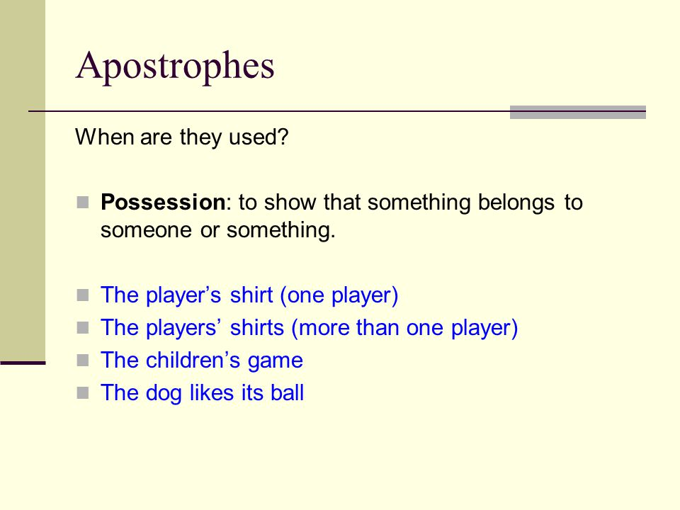 Apostrophes When are they used. Possession: to show that something belongs to someone or something.