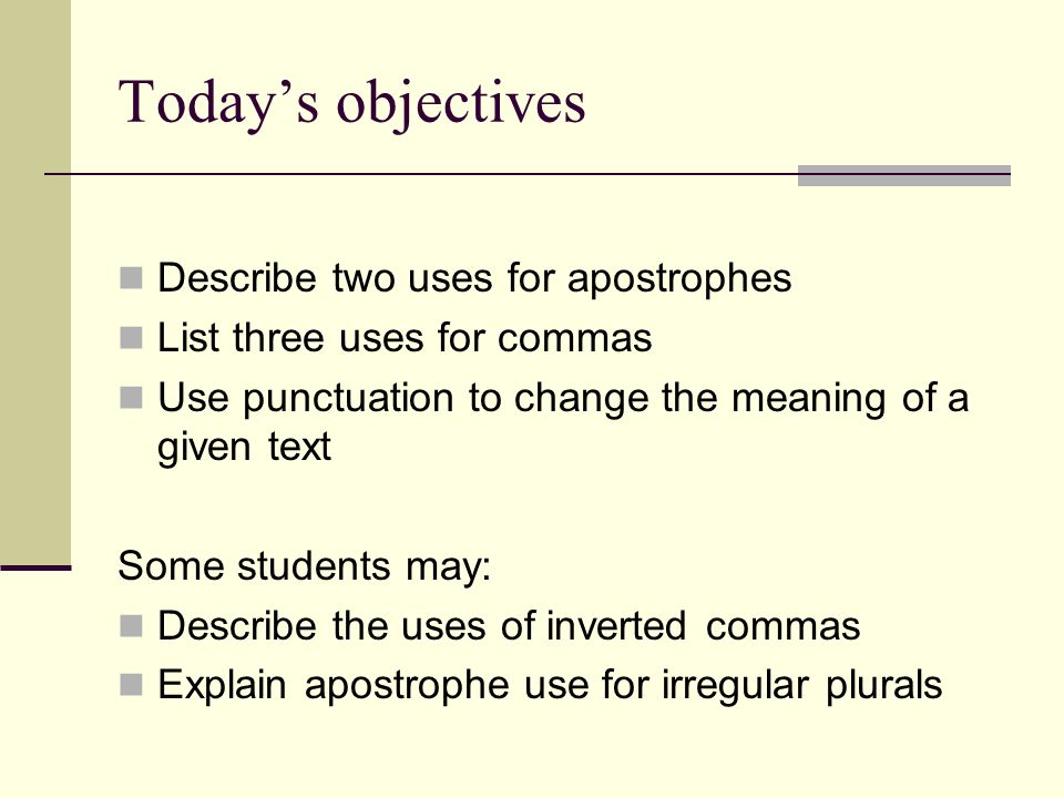 Today's objectives Describe two uses for apostrophes List three uses for commas Use punctuation to change the meaning of a given text Some students may: Describe the uses of inverted commas Explain apostrophe use for irregular plurals