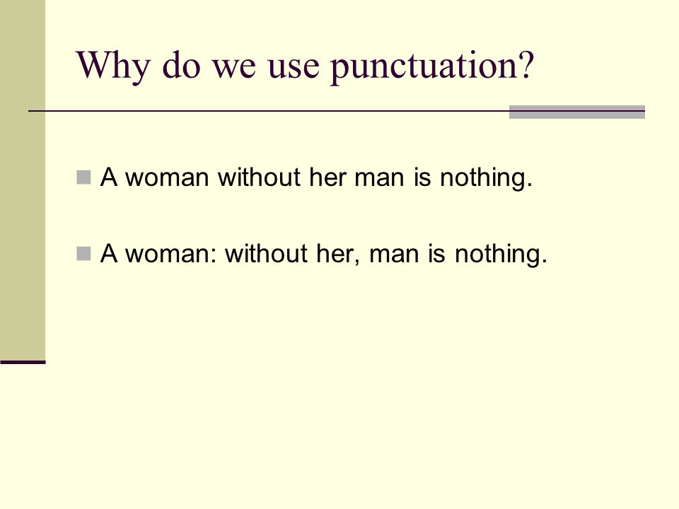 Why do we use punctuation. A woman without her man is nothing.