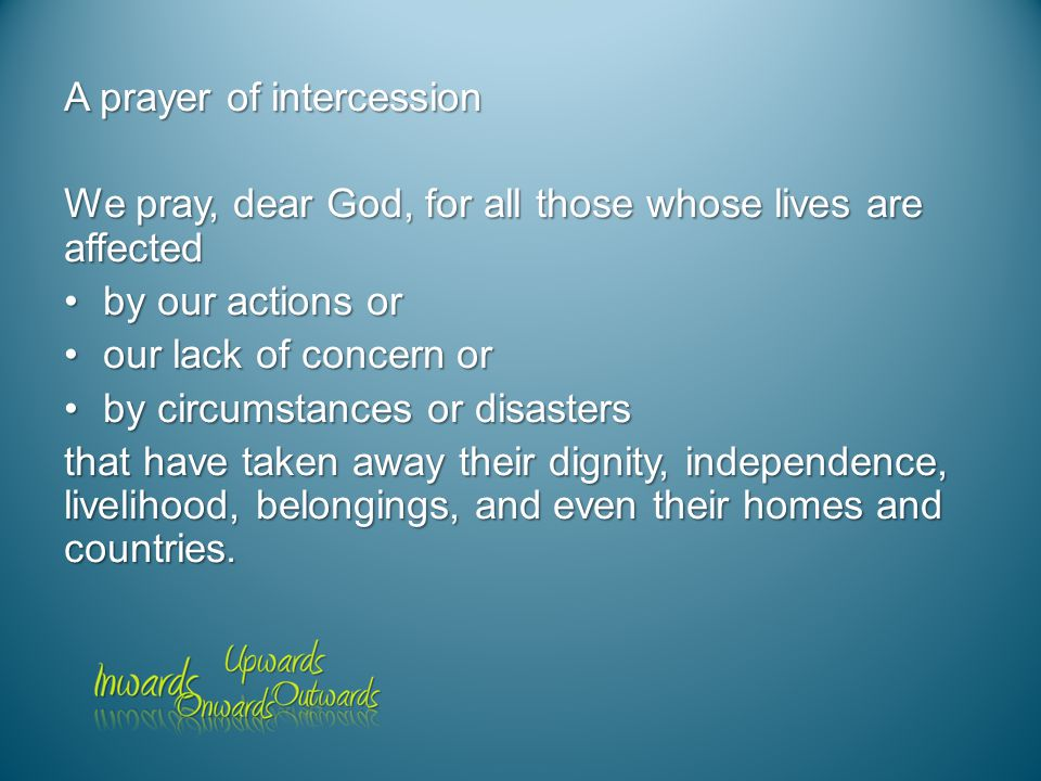 A prayer of intercession We pray, dear God, for all those whose lives are affected by our actions orby our actions or our lack of concern orour lack of concern or by circumstances or disastersby circumstances or disasters that have taken away their dignity, independence, livelihood, belongings, and even their homes and countries.
