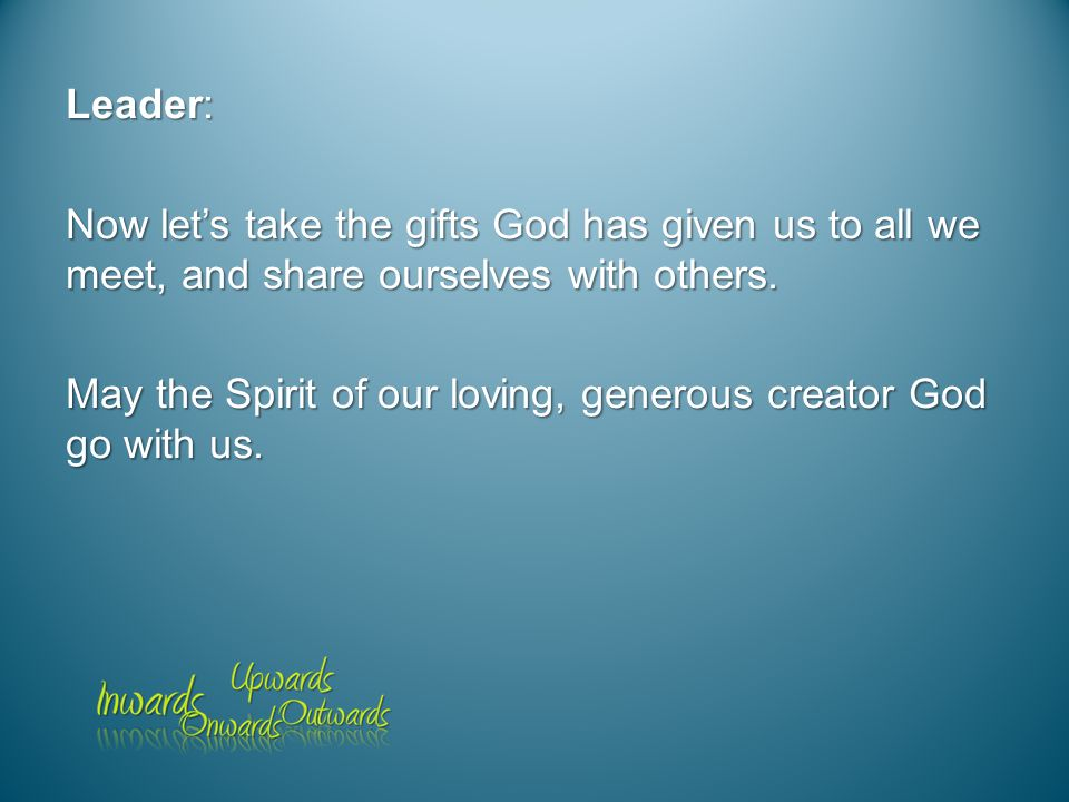 Leader: Now let's take the gifts God has given us to all we meet, and share ourselves with others.