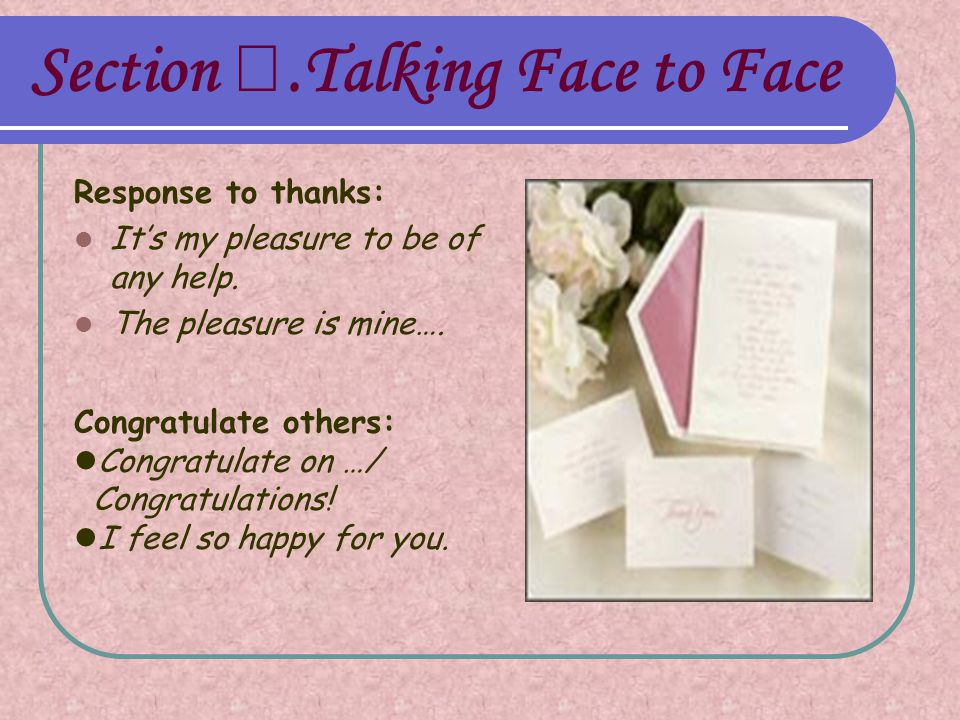 Section Ⅰ.Talking Face to Face Response to thanks: It's my pleasure to be of any help.