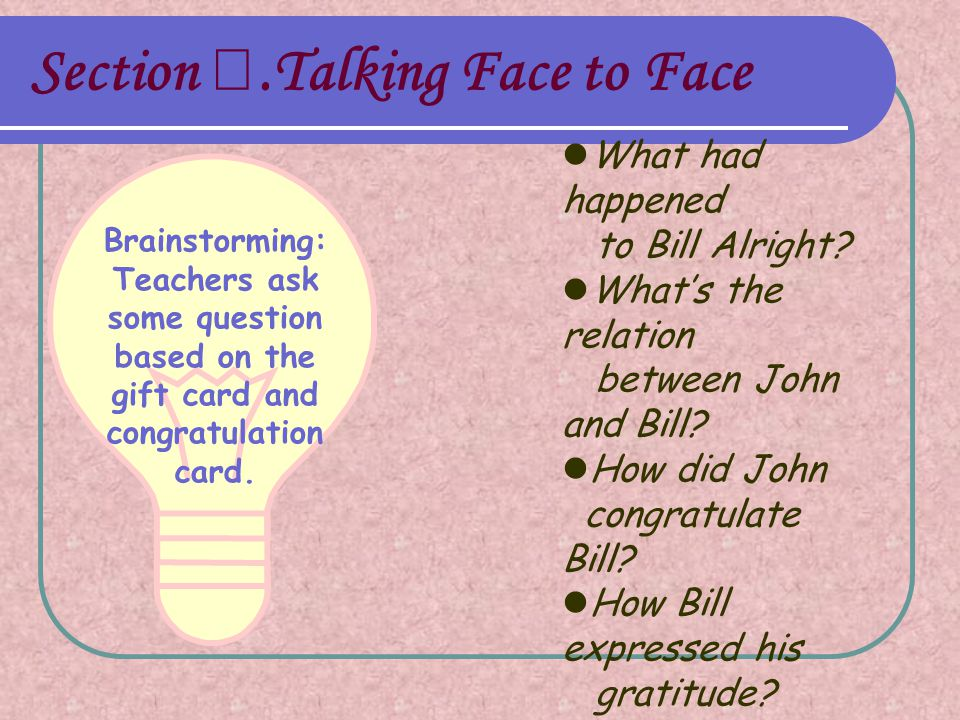 Section Ⅰ.Talking Face to Face Brainstorming: Teachers ask some question based on the gift card and congratulation card.