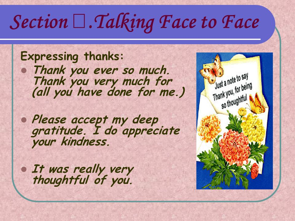 Section Ⅰ.Talking Face to Face Expressing thanks: Thank you ever so much. Thank you very much for (all you have done for me.) Please accept my deep gr