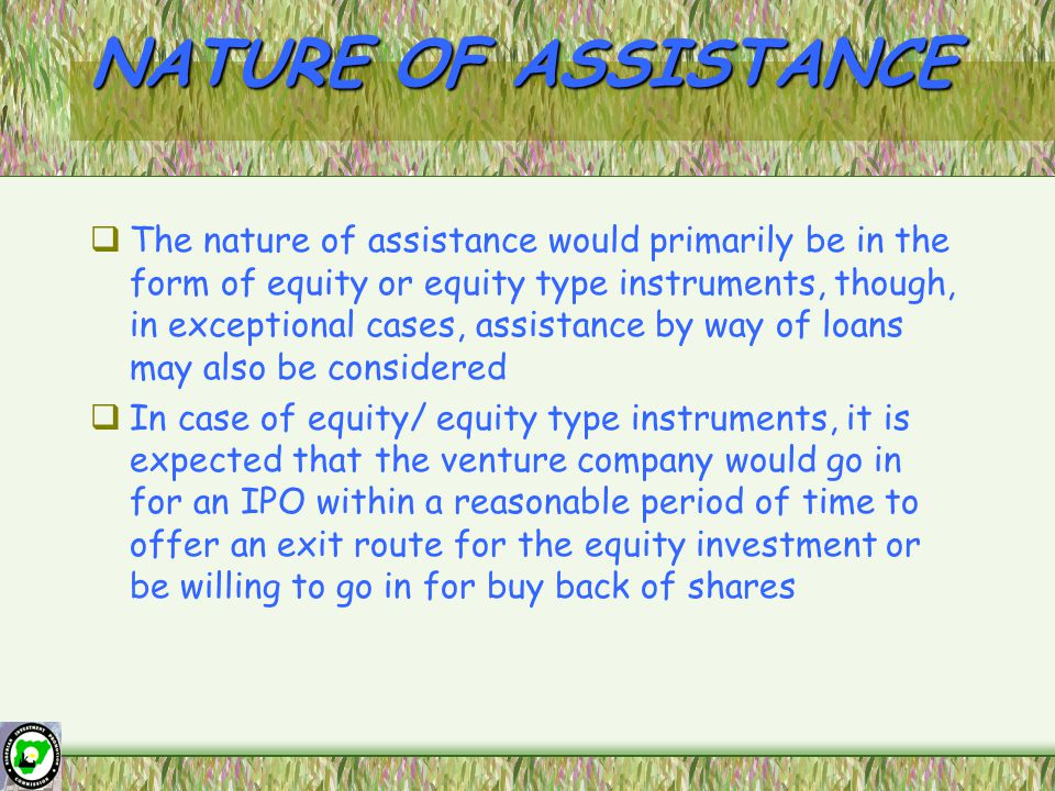 NATURE OF ASSISTANCE  The nature of assistance would primarily be in the form of equity or equity type instruments, though, in exceptional cases, assistance by way of loans may also be considered  In case of equity/ equity type instruments, it is expected that the venture company would go in for an IPO within a reasonable period of time to offer an exit route for the equity investment or be willing to go in for buy back of shares