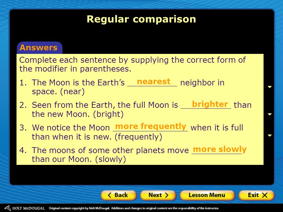 Regular comparison Answers Complete each sentence by supplying the correct form of the modifier in parentheses. 1. The Moon is the Earth's __________