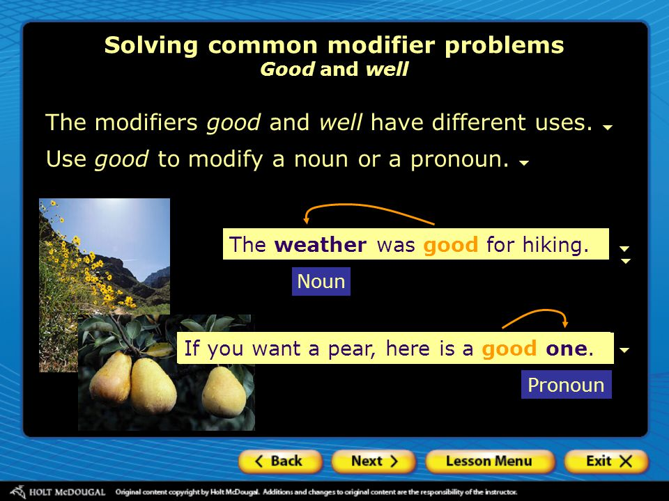Use good to modify a noun or a pronoun. Solving common modifier problems Good and well The modifiers good and well have different uses. The weather wa