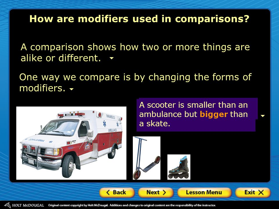One way we compare is by changing the forms of modifiers. How are modifiers used in comparisons? A comparison shows how two or more things are alike o