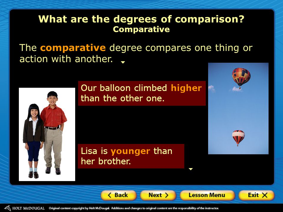 What are the degrees of comparison? Comparative The comparative degree compares one thing or action with another. Our balloon climbed higher than the