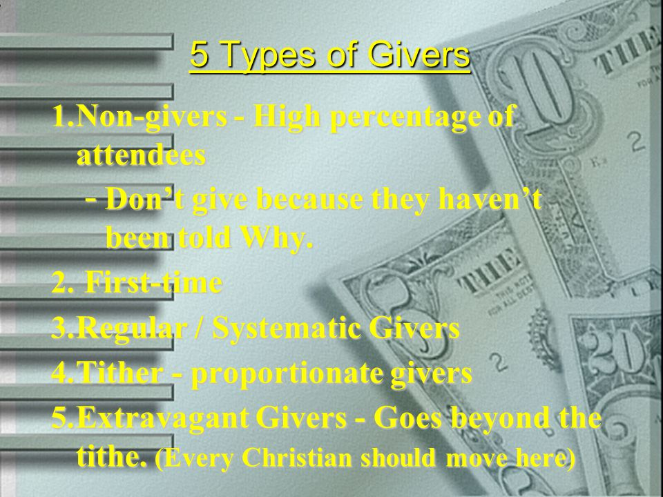 5 Types of Givers 1. Non-givers - High percentage of attendees - Don't give because they haven't been told Why. 2. First-time 3. Regular / Systematic