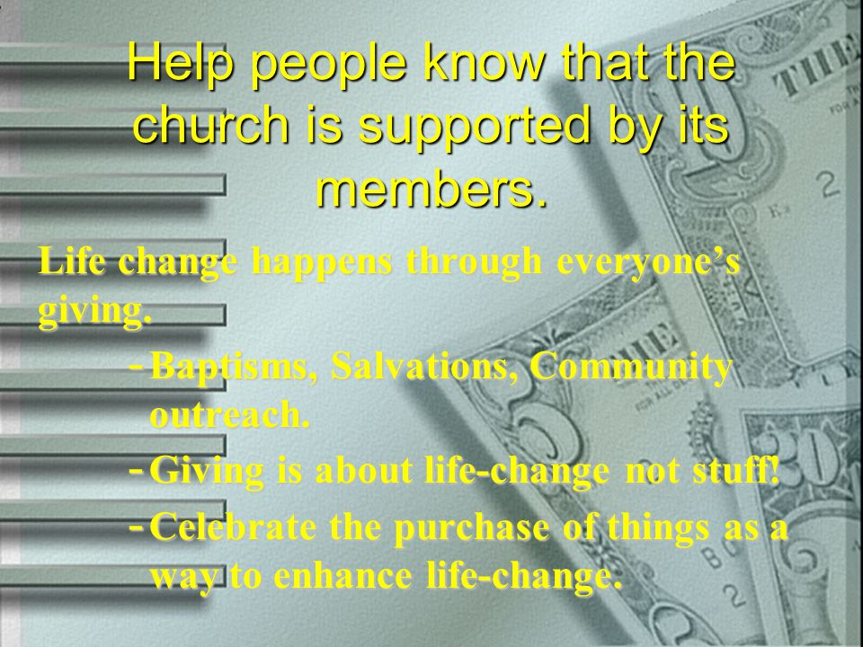 Help people know that the church is supported by its members. Life change happens through everyone's giving. - Baptisms, Salvations, Community outreac