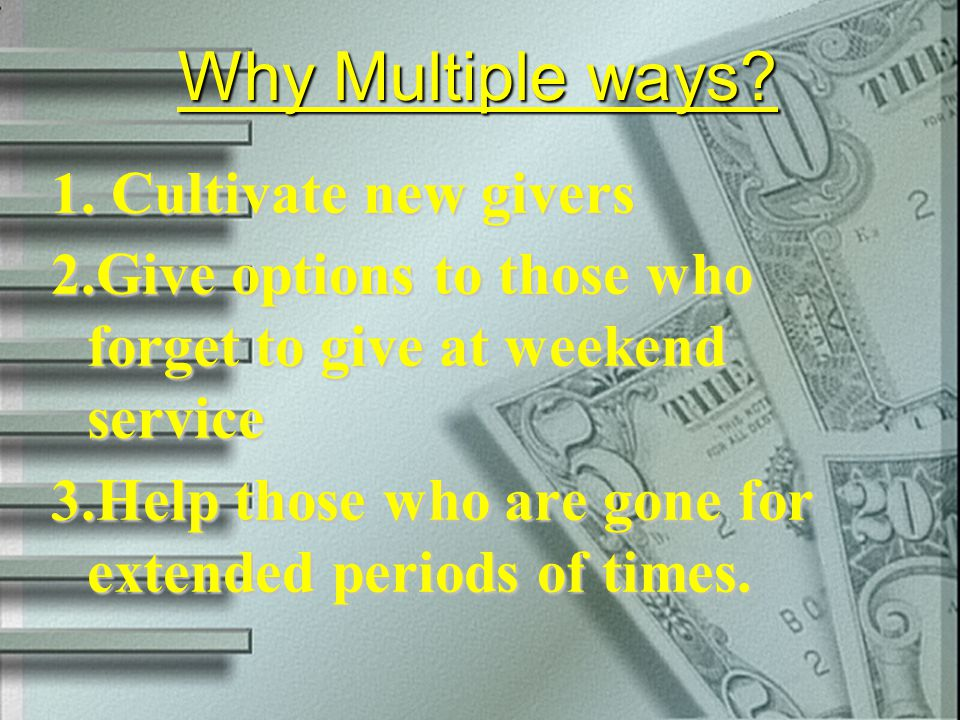 Why Multiple ways? 1. Cultivate new givers 2. Give options to those who forget to give at weekend service 3. Help those who are gone for extended peri