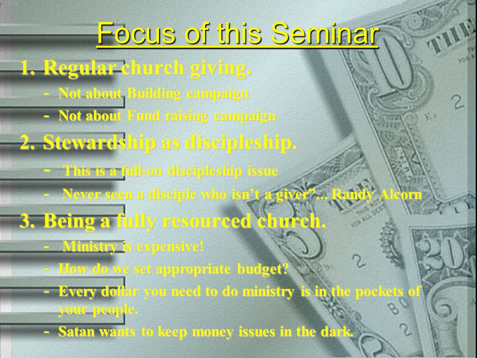 Focus of this Seminar 1. Regular church giving. - Not about Building campaign - Not about Fund raising campaign 2. Stewardship as discipleship. - This