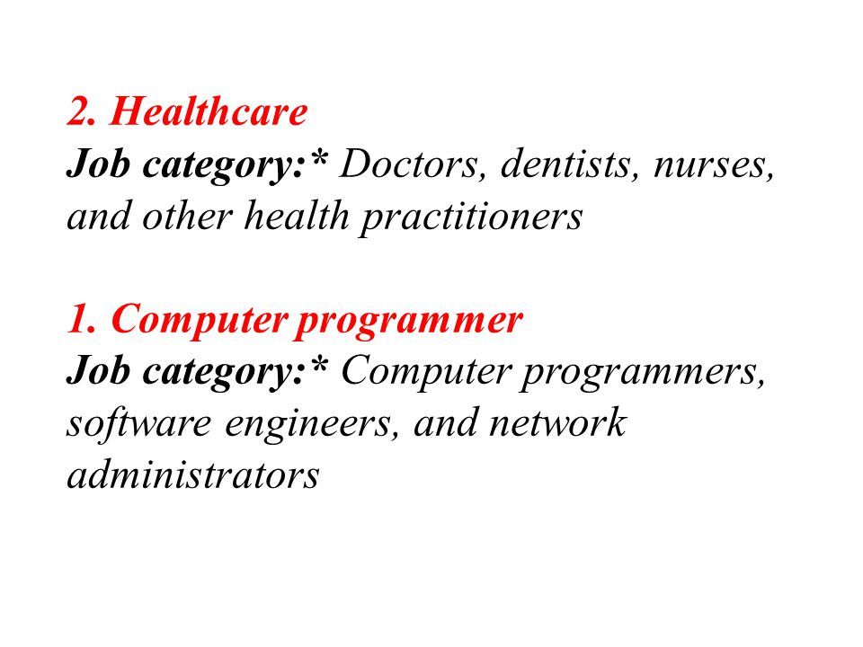 2. Healthcare Job category:* Doctors, dentists, nurses, and other health practitioners 1. Computer programmer Job category:* Computer programmers, sof