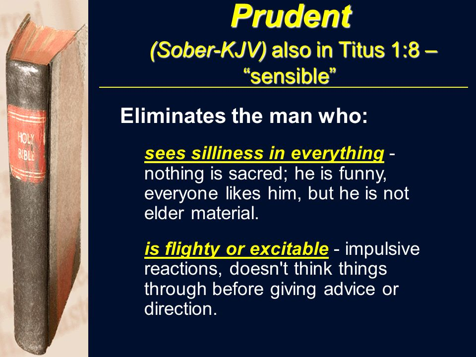 "Prudent (Sober-KJV) also in Titus 1:8 – ""sensible"" Eliminates the man who: sees silliness in everything - nothing is sacred; he is funny, everyone lik"